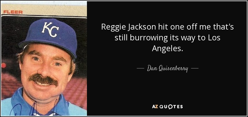 Reggie Jackson hit one off me that's still burrowing its way to Los Angeles. - Dan Quisenberry