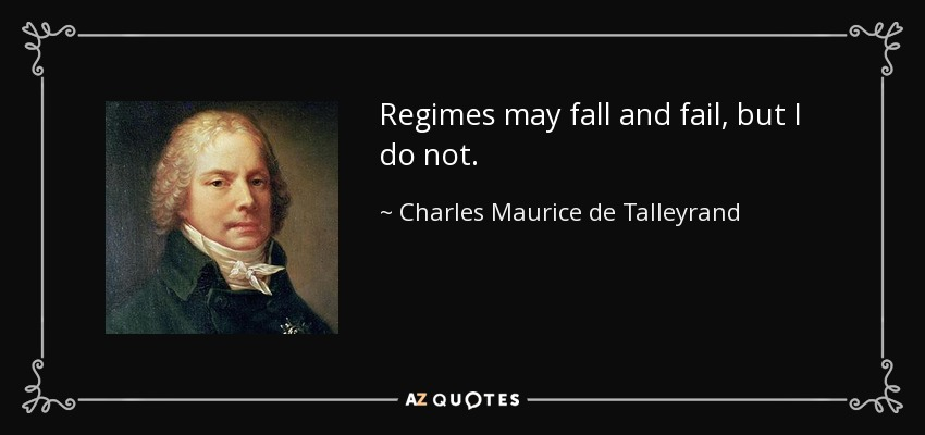 Regimes may fall and fail, but I do not. - Charles Maurice de Talleyrand