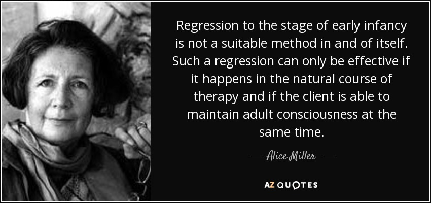 Regression to the stage of early infancy is not a suitable method in and of itself. Such a regression can only be effective if it happens in the natural course of therapy and if the client is able to maintain adult consciousness at the same time. - Alice Miller