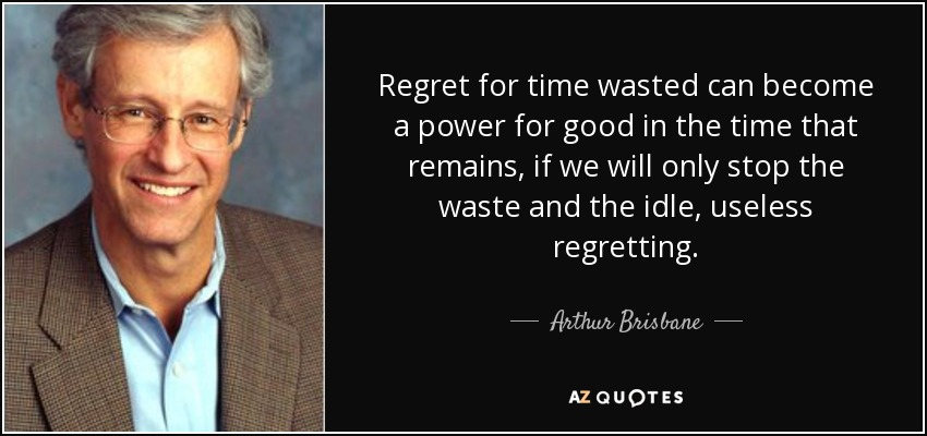 Regret for time wasted can become a power for good in the time that remains, if we will only stop the waste and the idle, useless regretting. - Arthur Brisbane