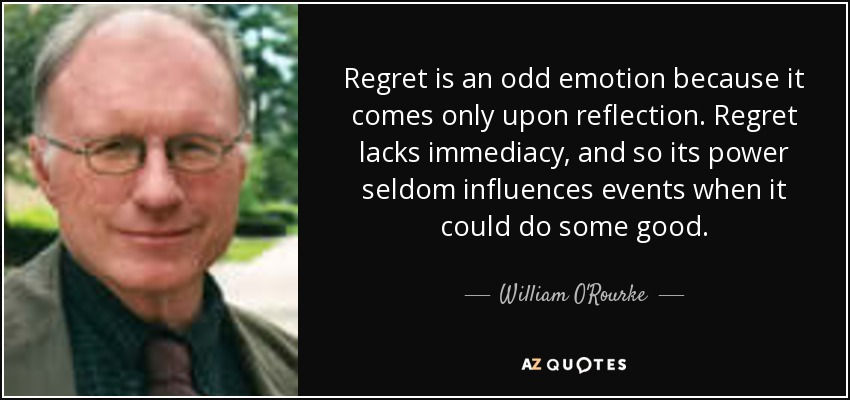 Regret is an odd emotion because it comes only upon reflection. Regret lacks immediacy, and so its power seldom influences events when it could do some good. - William O'Rourke