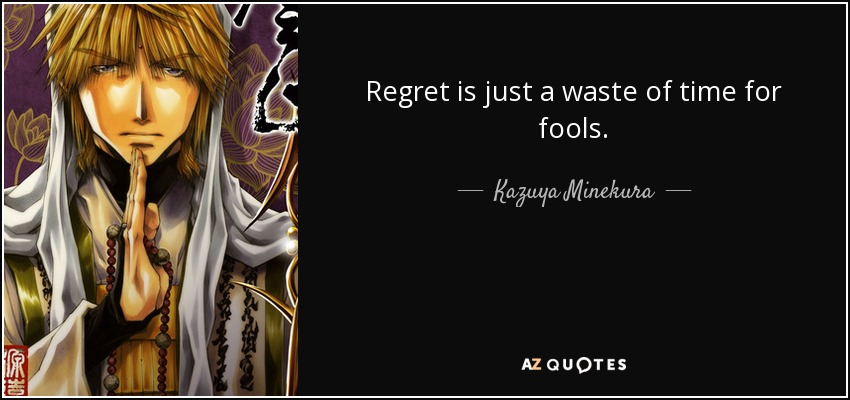 Regret is just a waste of time for fools. - Kazuya Minekura