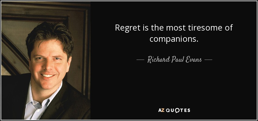 Regret is the most tiresome of companions. - Richard Paul Evans