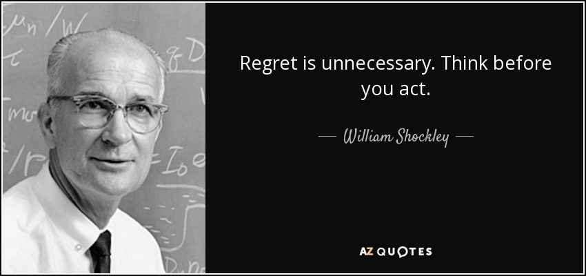 Regret is unnecessary. Think before you act. - William Shockley