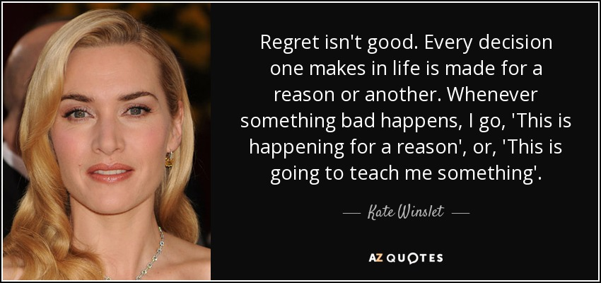 Regret isn't good. Every decision one makes in life is made for a reason or another. Whenever something bad happens, I go, 'This is happening for a reason', or, 'This is going to teach me something'. - Kate Winslet