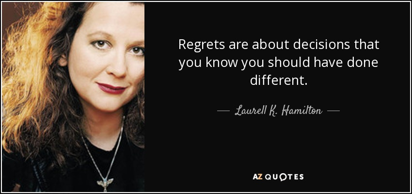 Regrets are about decisions that you know you should have done different. - Laurell K. Hamilton