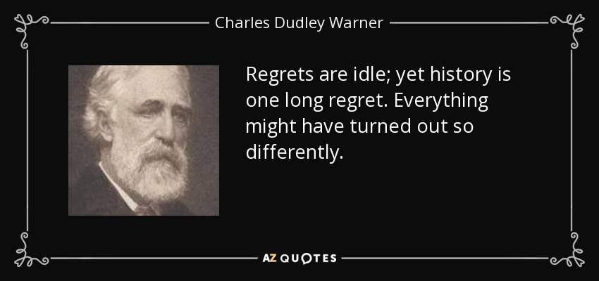 Regrets are idle; yet history is one long regret. Everything might have turned out so differently. - Charles Dudley Warner