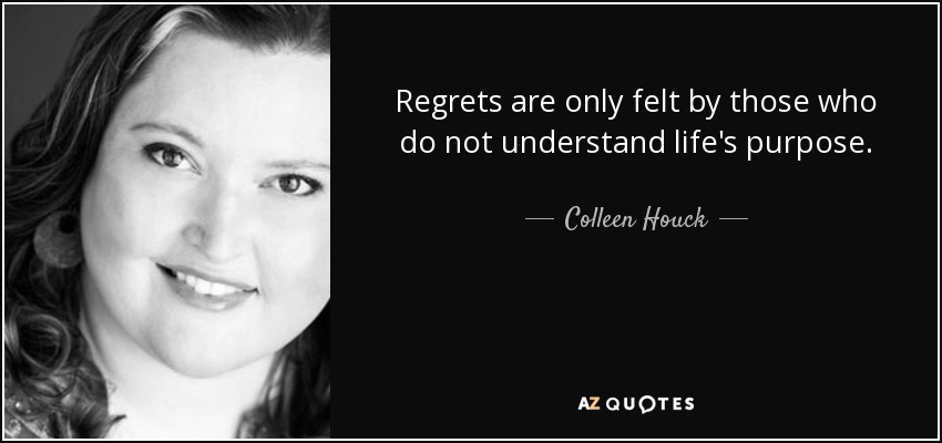 Regrets are only felt by those who do not understand life's purpose. - Colleen Houck