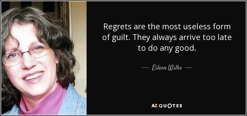 Regrets are the most useless form of guilt. They always arrive too late to do any good. - Eileen Wilks