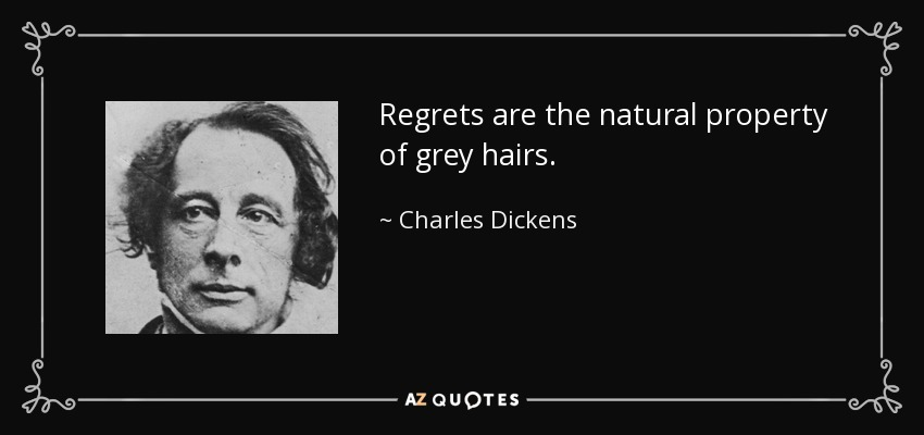 Regrets are the natural property of grey hairs. - Charles Dickens