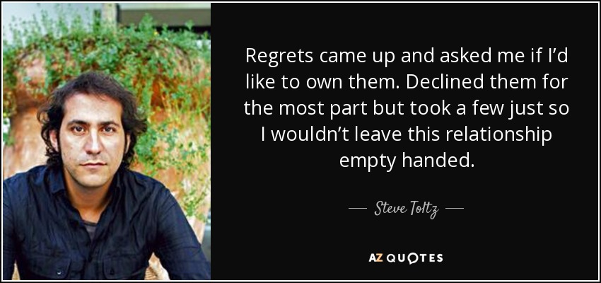 Regrets came up and asked me if I'd like to own them. Declined them for the most part but took a few just so I wouldn't leave this relationship empty handed. - Steve Toltz