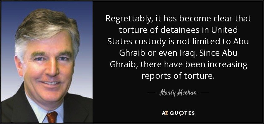 Regrettably, it has become clear that torture of detainees in United States custody is not limited to Abu Ghraib or even Iraq. Since Abu Ghraib, there have been increasing reports of torture. - Marty Meehan