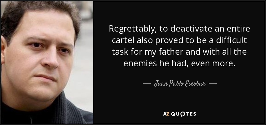 Regrettably, to deactivate an entire cartel also proved to be a difficult task for my father and with all the enemies he had, even more. - Juan Pablo Escobar
