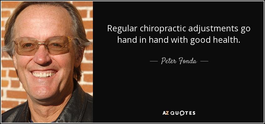 Regular chiropractic adjustments go hand in hand with good health. - Peter Fonda