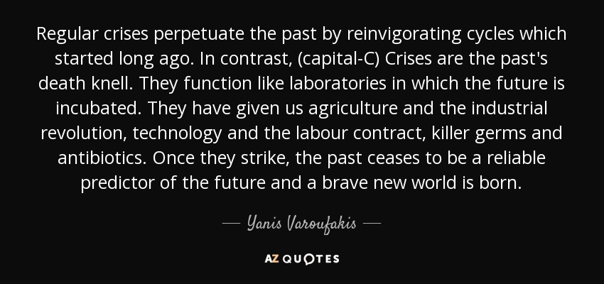 Regular crises perpetuate the past by reinvigorating cycles which started long ago. In contrast, (capital-C) Crises are the past's death knell. They function like laboratories in which the future is incubated. They have given us agriculture and the industrial revolution, technology and the labour contract, killer germs and antibiotics. Once they strike, the past ceases to be a reliable predictor of the future and a brave new world is born. - Yanis Varoufakis