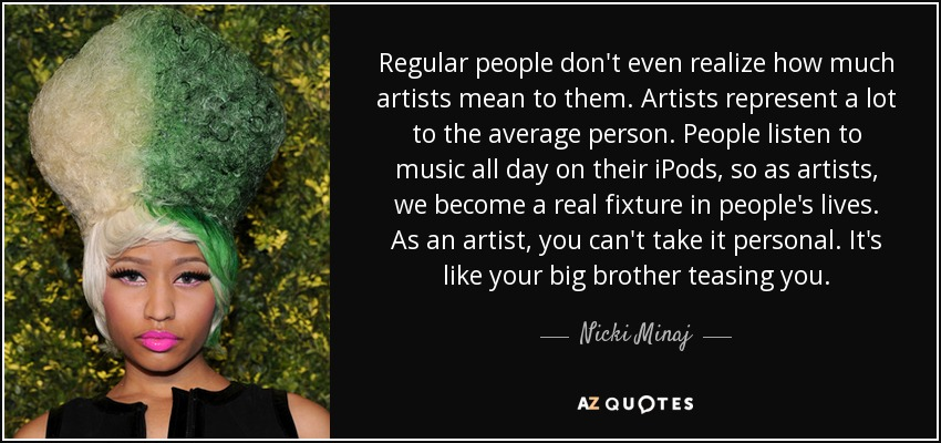 Regular people don't even realize how much artists mean to them. Artists represent a lot to the average person. People listen to music all day on their iPods, so as artists, we become a real fixture in people's lives. As an artist, you can't take it personal. It's like your big brother teasing you. - Nicki Minaj