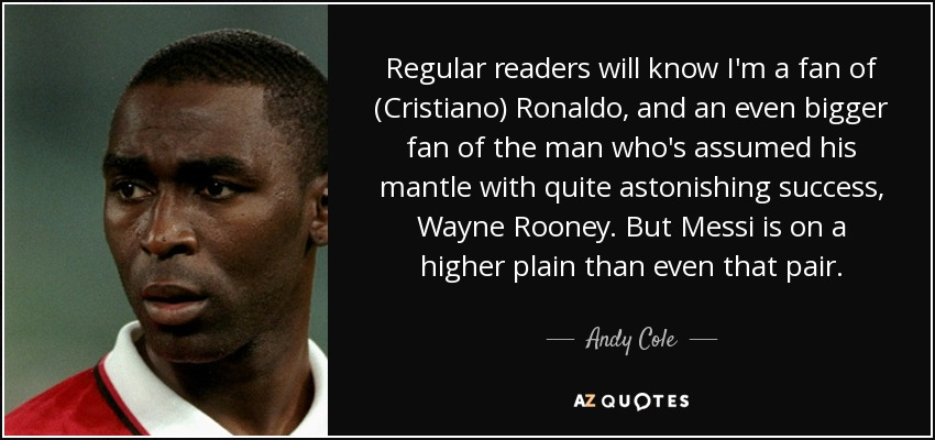 Regular readers will know I'm a fan of (Cristiano) Ronaldo, and an even bigger fan of the man who's assumed his mantle with quite astonishing success, Wayne Rooney. But Messi is on a higher plain than even that pair. - Andy Cole