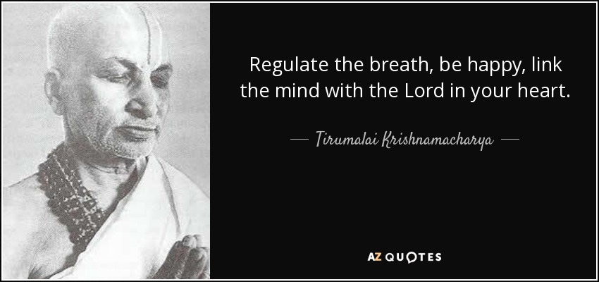 Regulate the breath, be happy, link the mind with the Lord in your heart. - Tirumalai Krishnamacharya