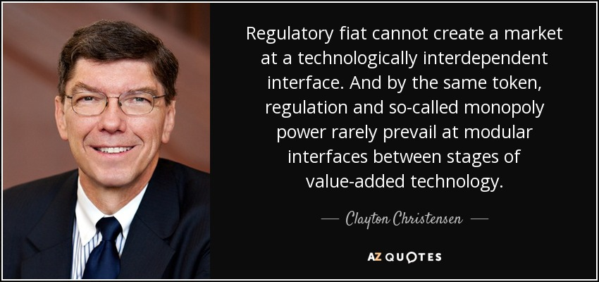 Regulatory fiat cannot create a market at a technologically interdependent interface. And by the same token, regulation and so-called monopoly power rarely prevail at modular interfaces between stages of value-added technology. - Clayton Christensen