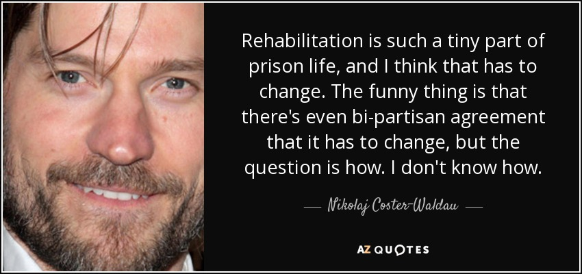 Rehabilitation is such a tiny part of prison life, and I think that has to change. The funny thing is that there's even bi-partisan agreement that it has to change, but the question is how. I don't know how. - Nikolaj Coster-Waldau