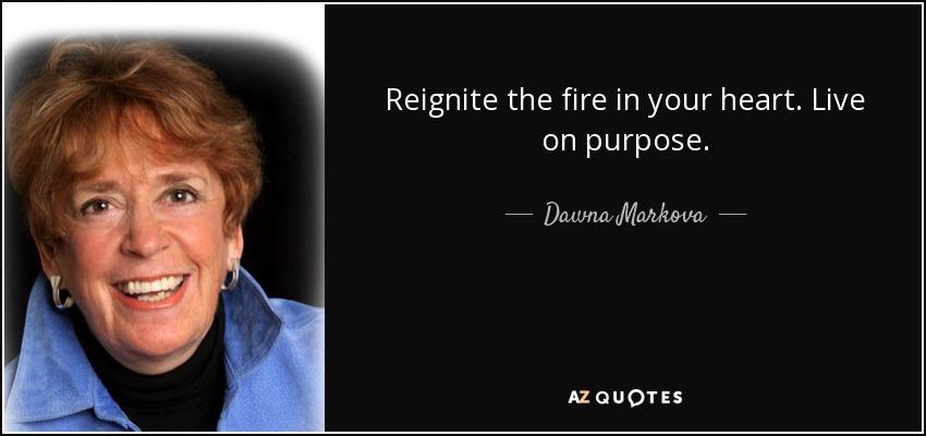 Reignite the fire in your heart. Live on purpose. - Dawna Markova
