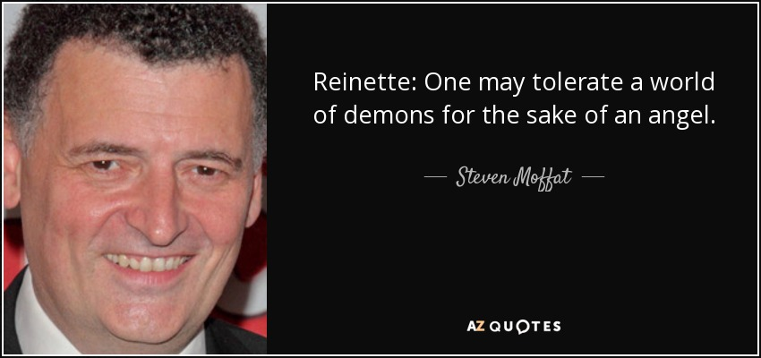 Reinette: One may tolerate a world of demons for the sake of an angel. - Steven Moffat