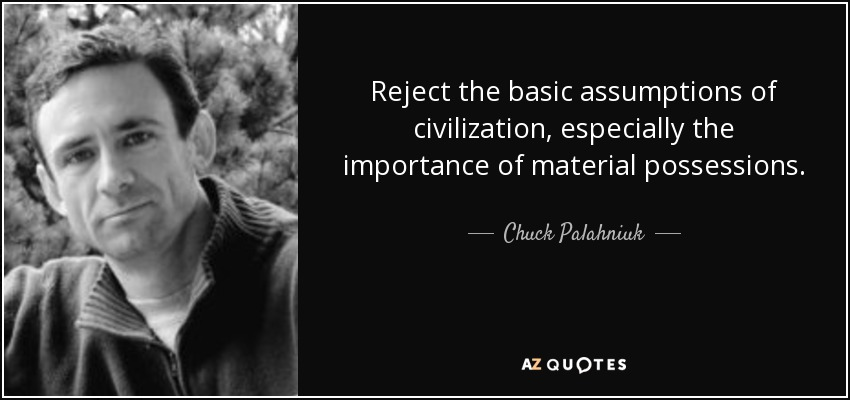 Reject the basic assumptions of civilization, especially the importance of material possessions. - Chuck Palahniuk