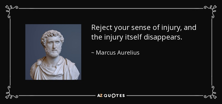 Reject your sense of injury, and the injury itself disappears. - Marcus Aurelius