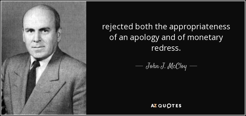 rejected both the appropriateness of an apology and of monetary redress. - John J. McCloy