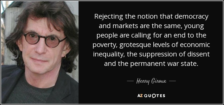 Rejecting the notion that democracy and markets are the same, young people are calling for an end to the poverty, grotesque levels of economic inequality, the suppression of dissent and the permanent war state. - Henry Giroux