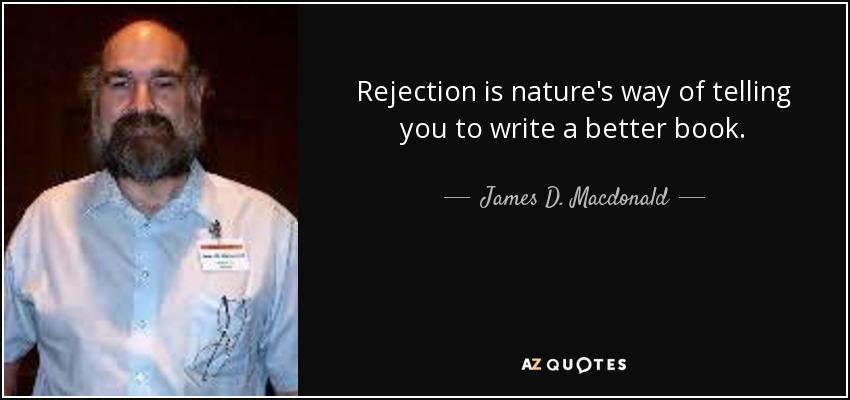 Rejection is nature's way of telling you to write a better book. - James D. Macdonald