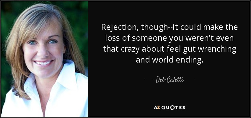 Rejection, though--it could make the loss of someone you weren't even that crazy about feel gut wrenching and world ending. - Deb Caletti