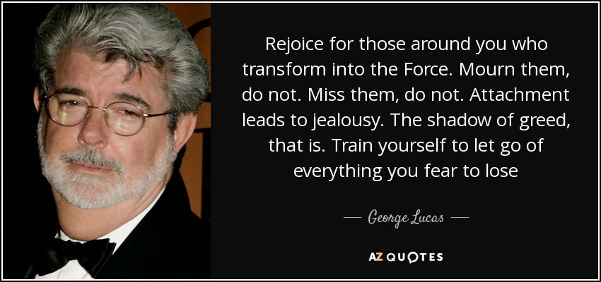 Rejoice for those around you who transform into the Force. Mourn them, do not. Miss them, do not. Attachment leads to jealousy. The shadow of greed, that is. Train yourself to let go of everything you fear to lose - George Lucas