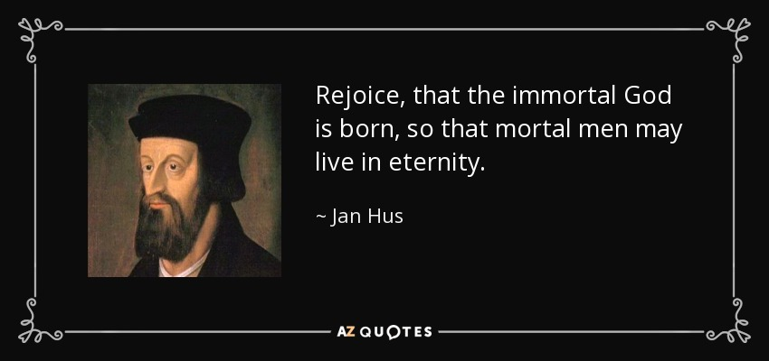 Rejoice, that the immortal God is born, so that mortal men may live in eternity. - Jan Hus