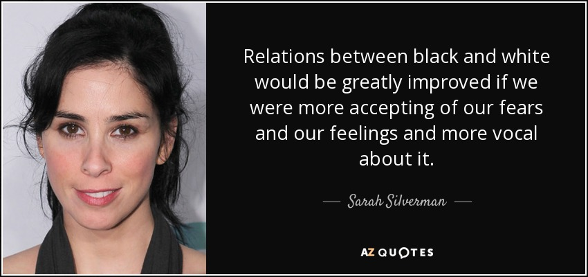 Relations between black and white would be greatly improved if we were more accepting of our fears and our feelings and more vocal about it. - Sarah Silverman