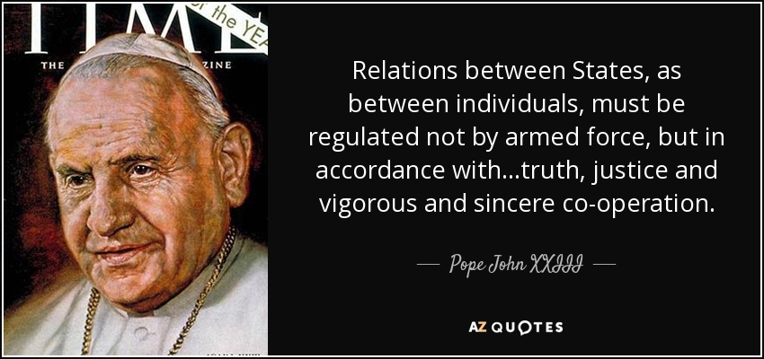 Relations between States, as between individuals, must be regulated not by armed force, but in accordance with...truth, justice and vigorous and sincere co-operation. - Pope John XXIII