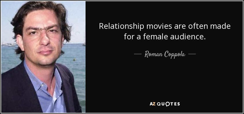 Relationship movies are often made for a female audience. - Roman Coppola