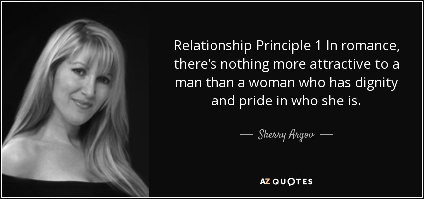 Relationship Principle 1 In romance, there's nothing more attractive to a man than a woman who has dignity and pride in who she is. - Sherry Argov