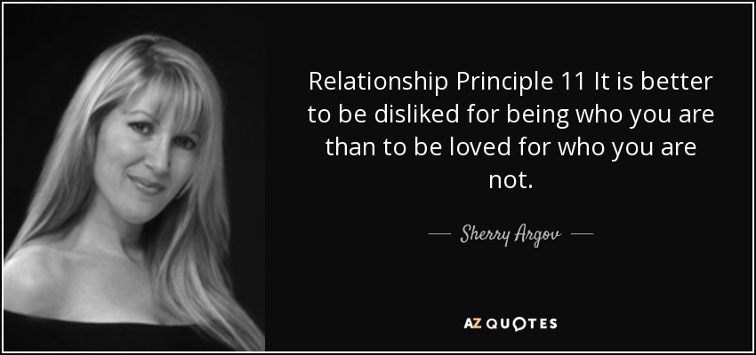Relationship Principle 11 It is better to be disliked for being who you are than to be loved for who you are not. - Sherry Argov