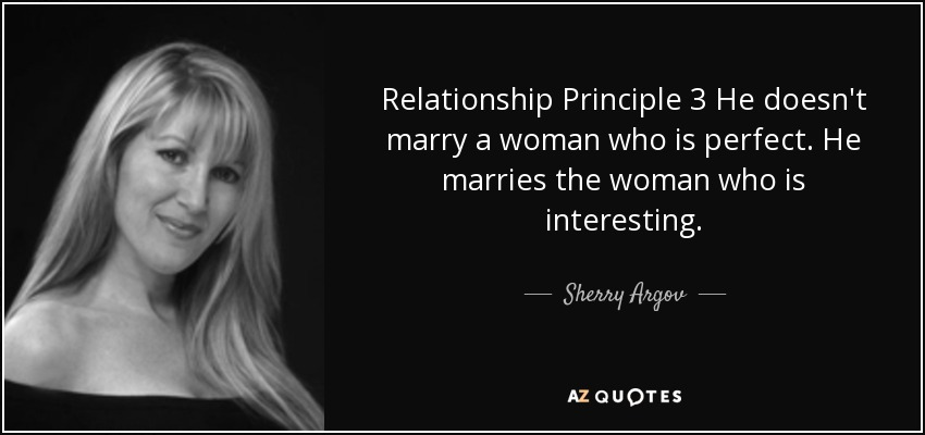 Relationship Principle 3 He doesn't marry a woman who is perfect. He marries the woman who is interesting. - Sherry Argov