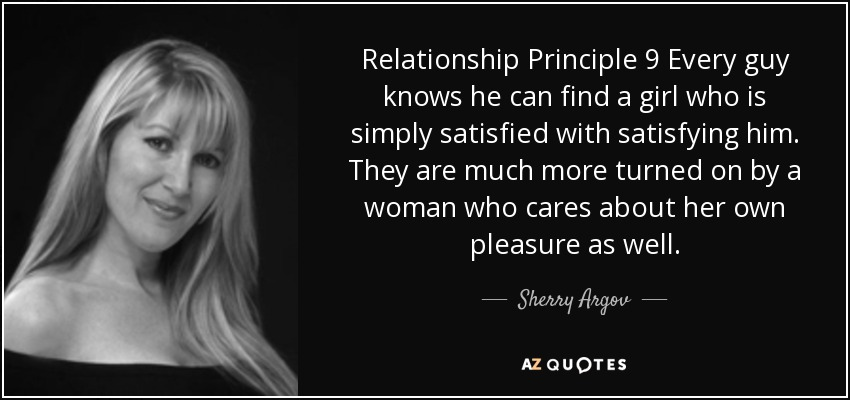 Relationship Principle 9 Every guy knows he can find a girl who is simply satisfied with satisfying him. They are much more turned on by a woman who cares about her own pleasure as well. - Sherry Argov