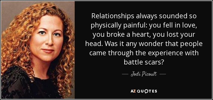 Relationships always sounded so physically painful: you fell in love, you broke a heart, you lost your head. Was it any wonder that people came through the experience with battle scars? - Jodi Picoult