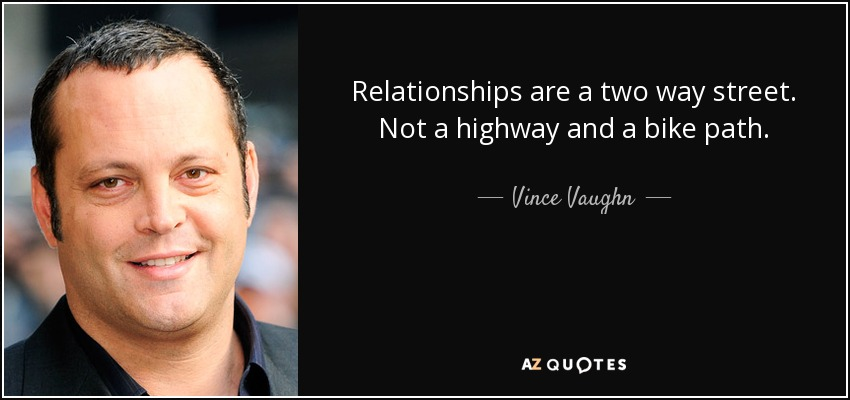 Relationships are a two way street. Not a highway and a bike path. - Vince Vaughn