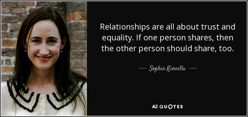 Relationships are all about trust and equality. If one person shares, then the other person should share, too. - Sophie Kinsella