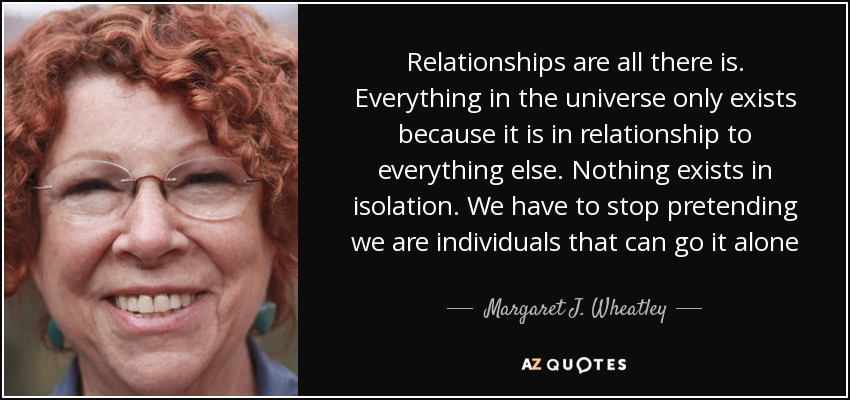 Relationships are all there is. Everything in the universe only exists because it is in relationship to everything else. Nothing exists in isolation. We have to stop pretending we are individuals that can go it alone - Margaret J. Wheatley