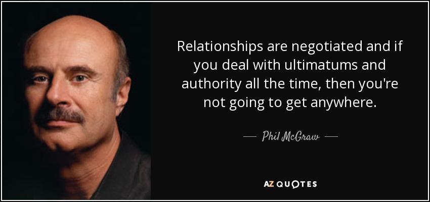 Relationships are negotiated and if you deal with ultimatums and authority all the time, then you're not going to get anywhere. - Phil McGraw