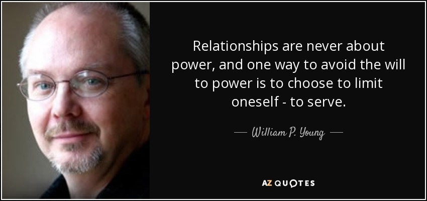 Relationships are never about power, and one way to avoid the will to power is to choose to limit oneself- to serve. - William P. Young
