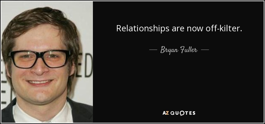 Relationships are now off-kilter. - Bryan Fuller