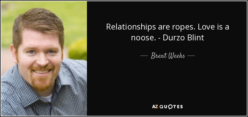 Relationships are ropes. Love is a noose. - Durzo Blint - Brent Weeks