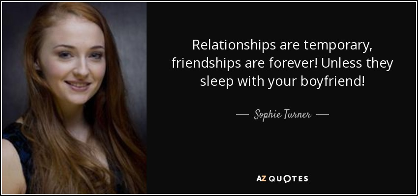 Relationships are temporary, friendships are forever! Unless they sleep with your boyfriend! - Sophie Turner